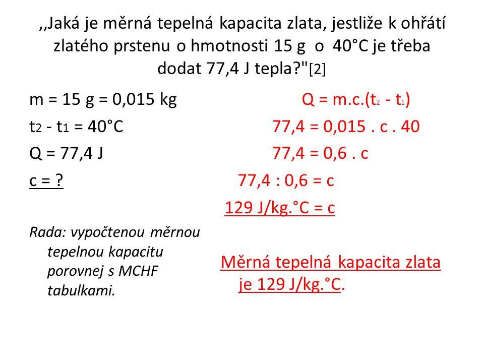 ,,Jaká je měrná tepelná kapacita zlata, jestliže k ohřátí zlatého prstenu o hmotnosti 15 g o 40°C je třeba dodat 77,4 J tepla [2]